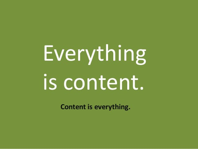 Everythingis content. Content is everything.