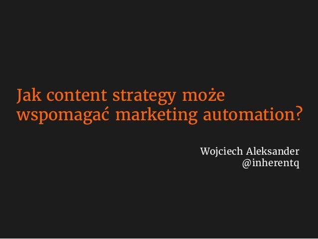 Jak content strategy może wspomagać marketing automation? Wojciech Aleksander @inherentq