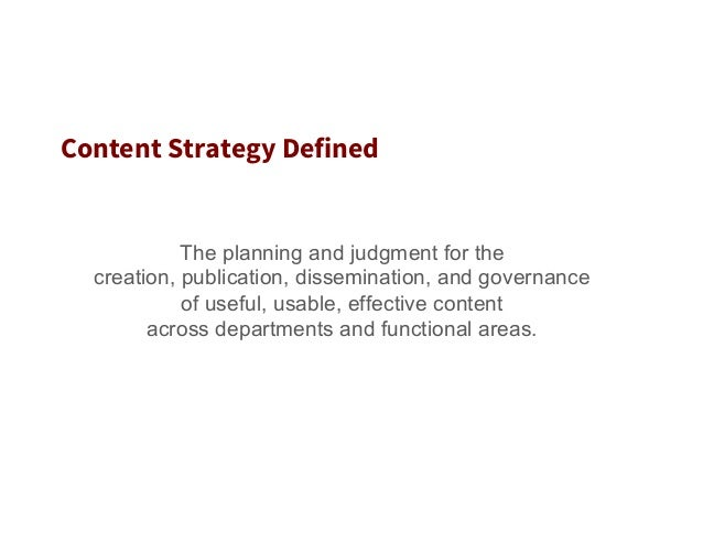 Content Strategy Defined The planning and judgment for the creation, publication, dissemination, and governance of useful,...