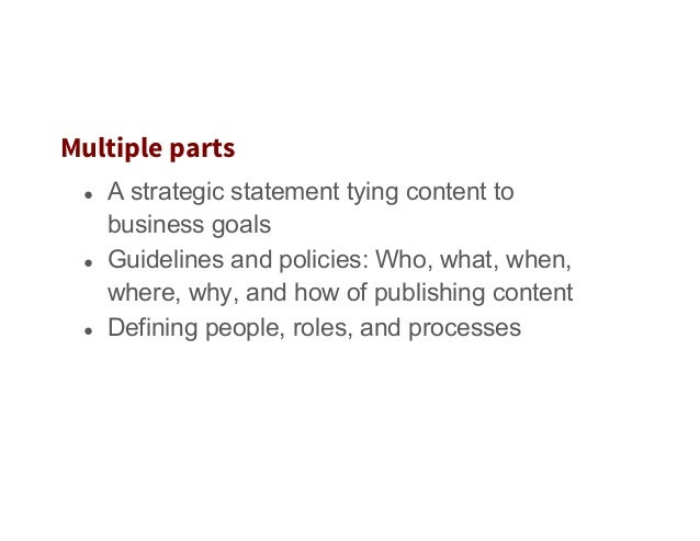 Multiple parts ● A strategic statement tying content to business goals ● Guidelines and policies: Who, what, when, where...