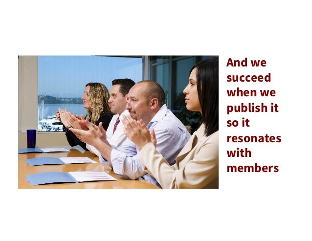 And we succeed when we publish it so it resonates with members