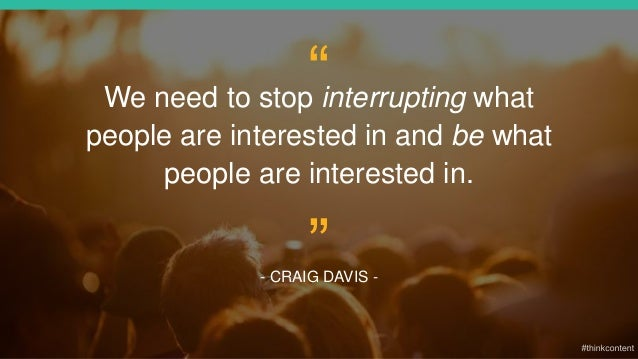 """We need to stop interrupting what people are interested in and be what people are interested in. - CRAIG DAVIS - """