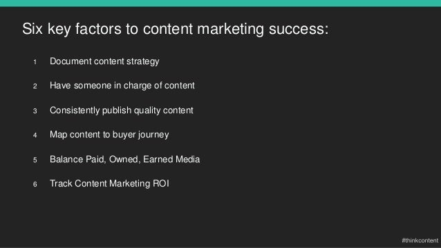 Six key factors to content marketing success: 1 Document content strategy 2 Have someone in charge of content 3 Consistent...