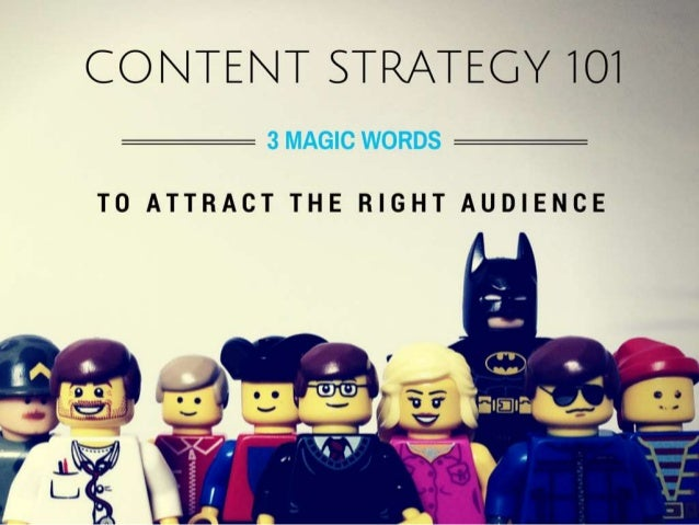 Content Strategy  101  IT ALL BEGINS WITH 3 MAGIC WORDS