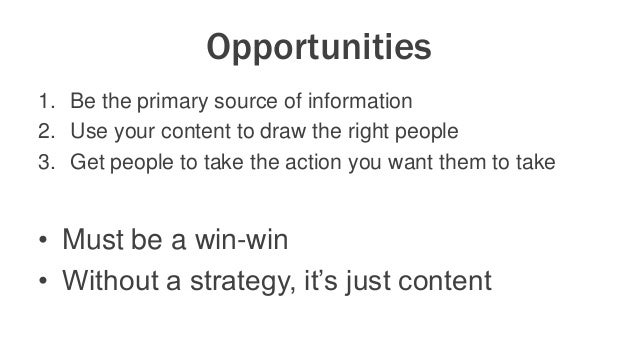 Opportunities 1. Be the primary source of information 2. Use your content to draw the right people 3. Get people to take t...