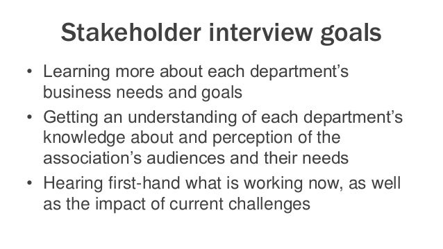 Stakeholder interview goals • Learning more about each department's business needs and goals • Getting an understanding of...