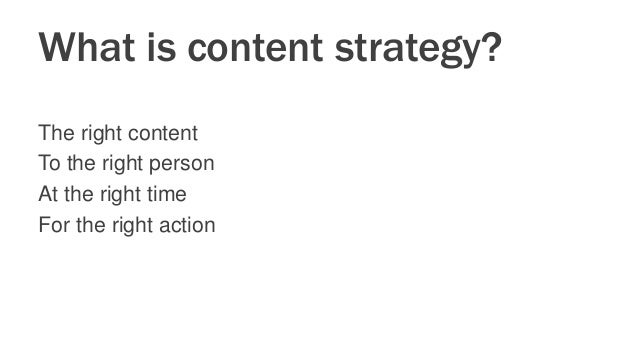 What is content strategy? The right content To the right person At the right time For the right action