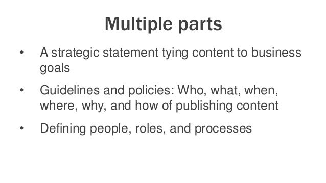 Multiple parts • A strategic statement tying content to business goals • Guidelines and policies: Who, what, when, where, ...