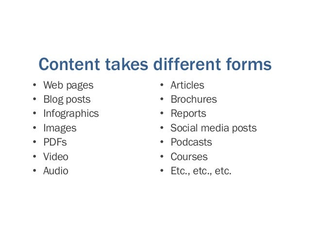 Content takes different forms • Web pages • Blog posts • Infographics • Images • PDFs • Video • Audio • Articles • Brochur...
