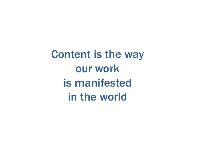 Content is the way our work is manifested in the world
