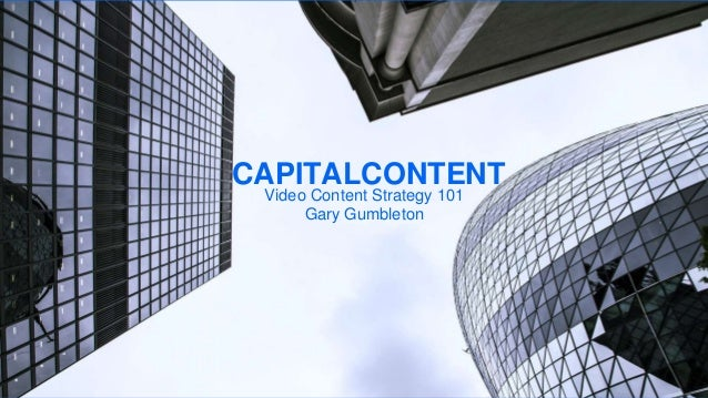Video Content Strategy 101 Gary Gumbleton CAPITALCONTENT