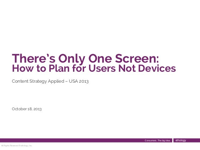 There's Only One Screen:  How to Plan for Users Not Devices Content Strategy Applied – USA 2013  October 18, 2013  Consume...