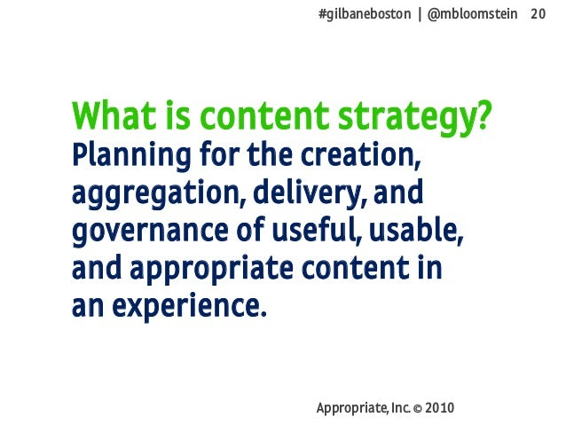 #gilbaneboston | @mbloomstein 20 Appropriate, Inc. © 2010 What is content strategy? Planning for the creation, aggregation...