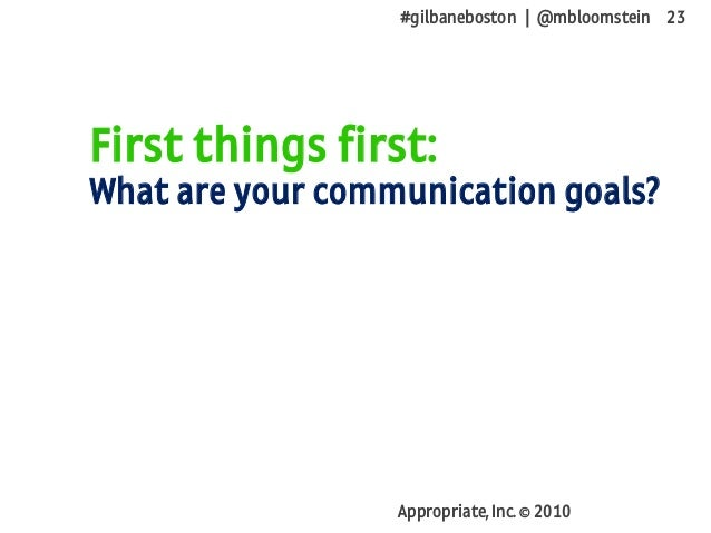 #gilbaneboston | @mbloomstein 23 Appropriate, Inc. © 2010 First things first: What are your communication goals?