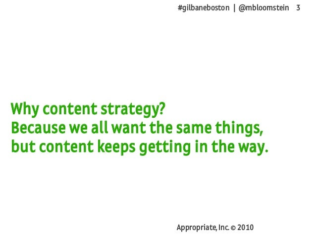 #gilbaneboston | @mbloomstein 3 Appropriate, Inc. © 2010 Why content strategy? Because we all want the same things, but co...