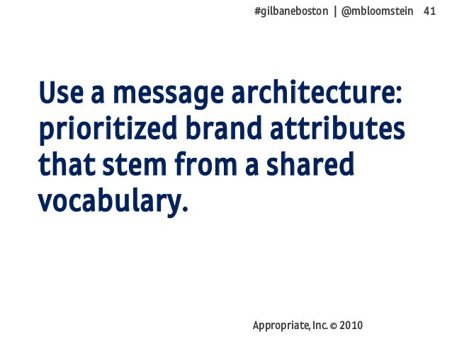 #gilbaneboston | @mbloomstein 41 Appropriate, Inc. © 2010 Use a message architecture: prioritized brand attributes that st...