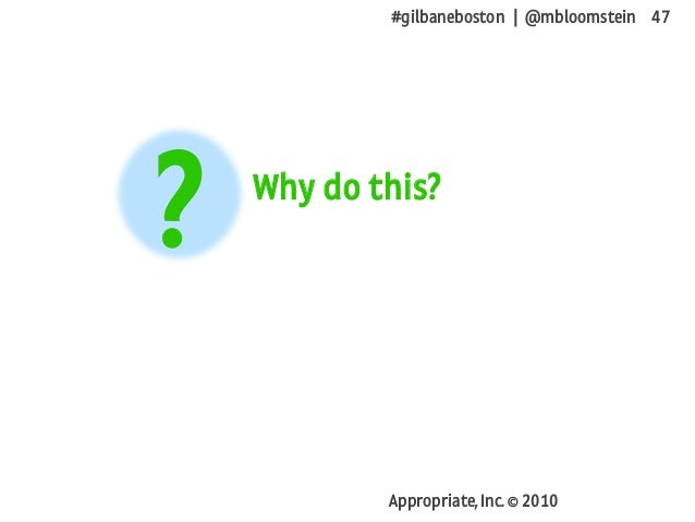#gilbaneboston | @mbloomstein 47 Appropriate, Inc. © 2010 Why do this? ?
