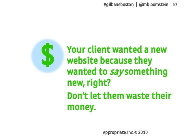 #gilbaneboston | @mbloomstein 57 Appropriate, Inc. © 2010 Your client wanted a new website because they wanted to say some...