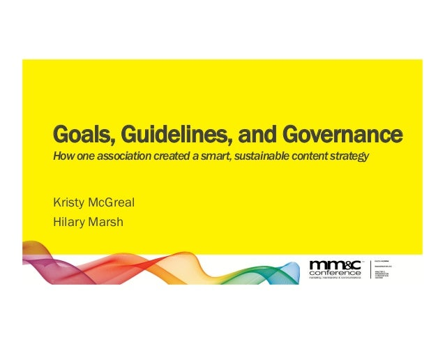 Goals, Guidelines, and Governance How one association created a smart, sustainable content strategy Kristy McGreal Hilary ...