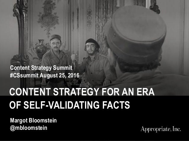CONTENT STRATEGY FOR AN ERA OF SELF-VALIDATING FACTS Content Strategy Summit #CSsummit August 25, 2016 Margot Bloomstein @...
