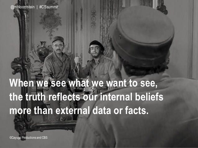 When we see what we want to see, the truth reflects our internal beliefs more than external data or facts. ©Cayuga Product...