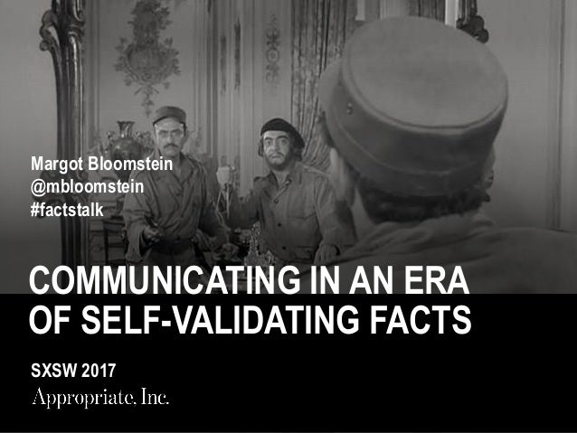 COMMUNICATING IN AN ERA OF SELF-VALIDATING FACTS Margot Bloomstein @mbloomstein #factstalk SXSW 2017