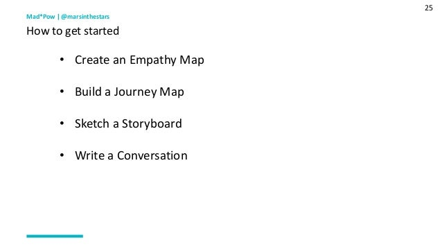 25 Mad*Pow   @marsinthestars How to get started • Create an Empathy Map • Build a Journey Map • Sketch a Storyboard • Writ...