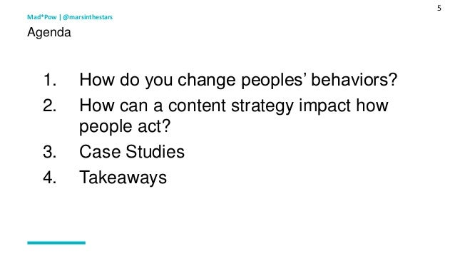 5 1. How do you change peoples' behaviors? 2. How can a content strategy impact how people act? 3. Case Studies 4. Takeawa...
