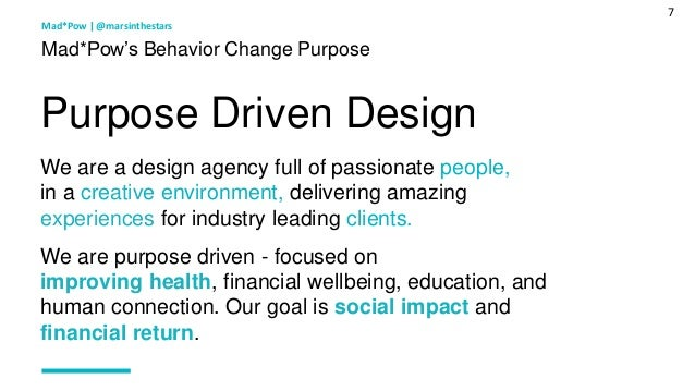 7 Mad*Pow's Behavior Change Purpose We are a design agency full of passionate people, in a creative environment, deliverin...