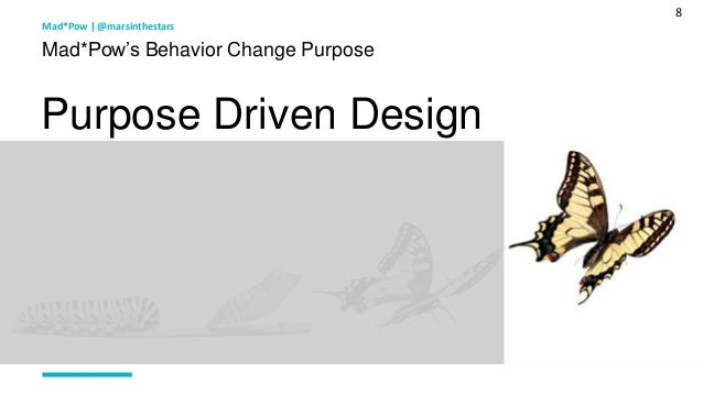 8 Mad*Pow's Behavior Change Purpose Purpose Driven Design Mad*Pow   @marsinthestars