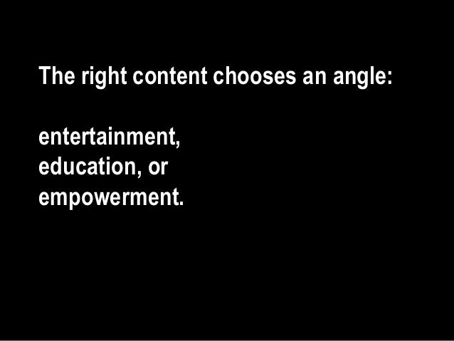 The right content chooses an angle: entertainment, education, or empowerment.