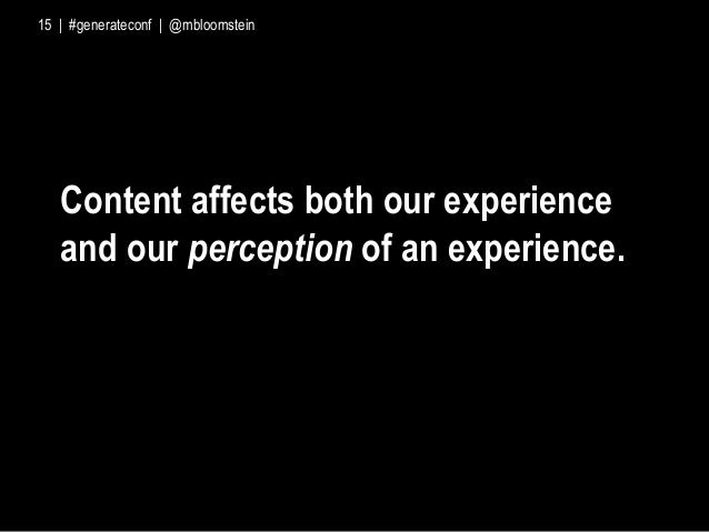 Content affects both our experience and our perception of an experience. 15 | #generateconf | @mbloomstein
