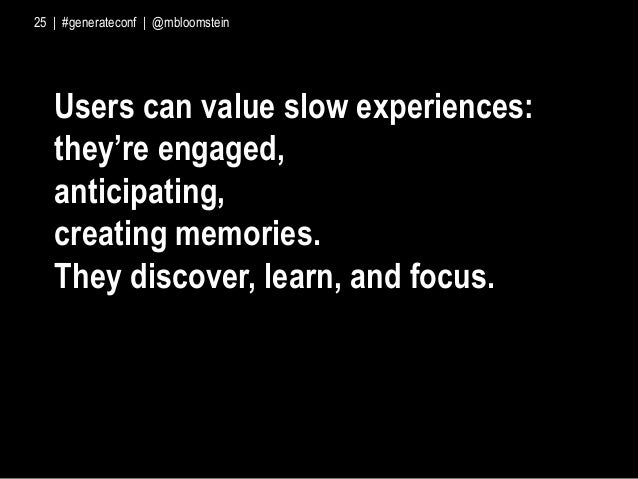 Users can value slow experiences: they're engaged, anticipating, creating memories. They discover, learn, and focus. 25 | ...