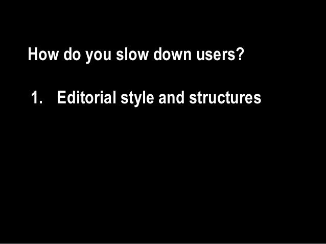 How do you slow down users? 1. Editorial style and structures