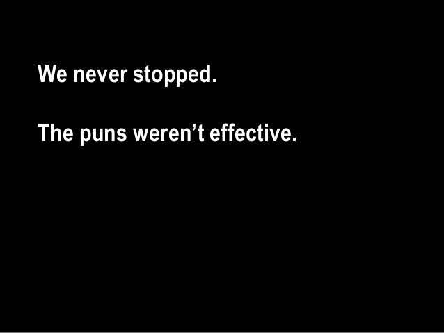 We never stopped. The puns weren't effective.