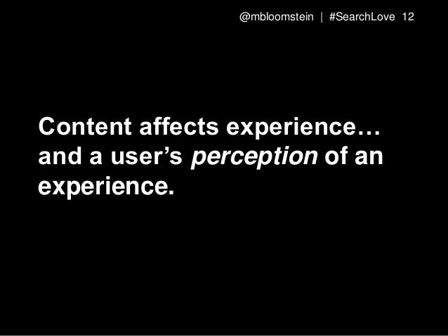 Content affects experience… and a user's perception of an experience. @mbloomstein | #SearchLove 12