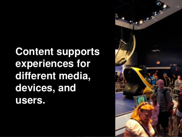 Content supports experiences for different media, devices, and users.