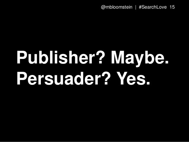 Publisher? Maybe. Persuader? Yes. @mbloomstein | #SearchLove 15