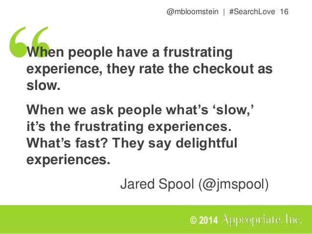 @mbloomstein | #SearchLove 16 © 2014 When people have a frustrating experience, they rate the checkout as slow. When we as...
