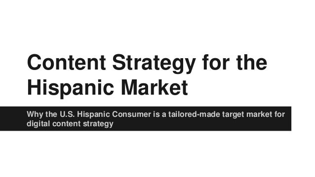 Content Strategy for the  Hispanic Market  Why the U.S. Hispanic Consumer is a tailored-made target market for  digital co...