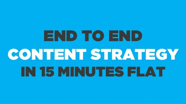 END TO END CONTENT STRATEGY IN 15 MINUTES FLAT