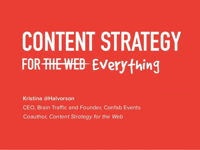 CONTENT STRATEGY FOR THE WEB Everything Kristina @Halvorson Coauthor, Content Strategy for the Web CEO, Brain Traffic and ...