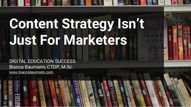 Content Strategy Isn't Just For Marketers DIGITAL EDUCATION SUCCESS Bianca Baumann, CTDP, M.Sc. www.biancabaumann.com