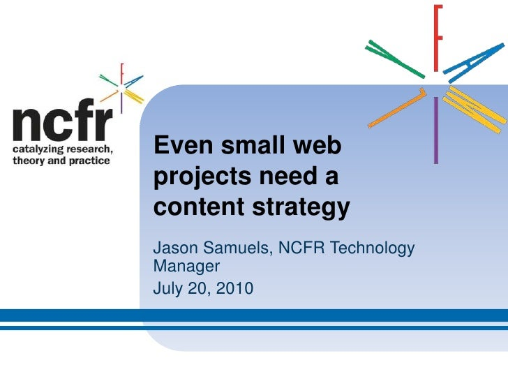 Even small web projects need a content strategy<br />Jason Samuels, NCFR Technology Manager<br />July 20, 2010<br />