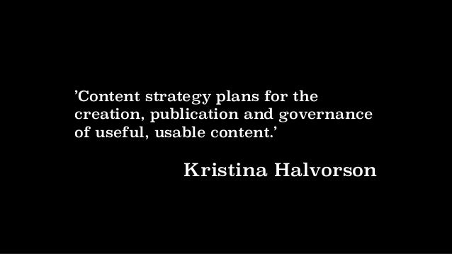 'Content strategy plans for the creation, publication and governance of useful, usable content.' Kristina Halvorson
