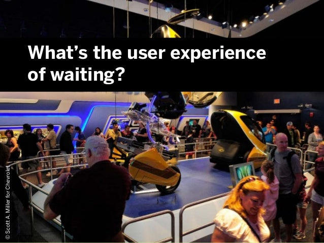 © 2013©ScottA.MillerforChevroletWhat's the user experienceof waiting?