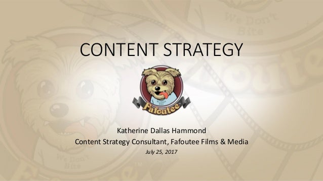 CONTENT STRATEGY Katherine Dallas Hammond Content Strategy Consultant, Fafoutee Films & Media July 25, 2017