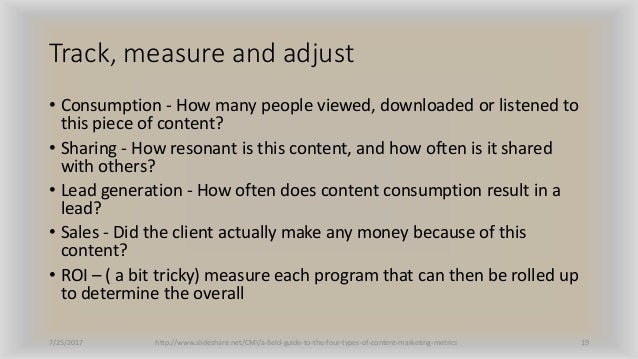 Track, measure and adjust • Consumption - How many people viewed, downloaded or listened to this piece of content? • Shari...