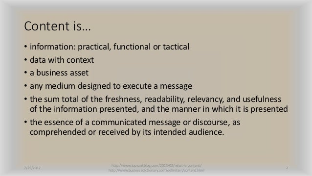 Content is… • information: practical, functional or tactical • data with context • a business asset • any medium designed ...