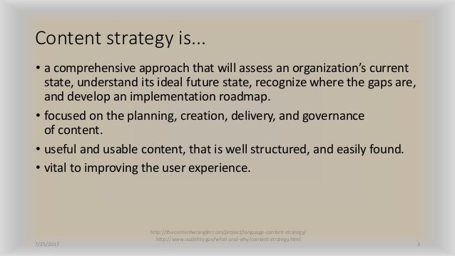 Content strategy is... • a comprehensive approach that will assess an organization's current state, understand its ideal f...